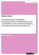 Melanie Scheid: Die Bedeutung der kulturellen Zwischennutzung von Brachflächen und –immobilien für die Standortentwicklung. Das Saarbrücker Festival 'Perspectives'