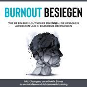 Burnout besiegen: Wie Sie ein Burn-Out sicher erkennen, die Ursachen aufdecken und in Eigenregie überwinden - inkl. Übungen, um effektiv Stress zu vermindern und Achtsamkeitstraining