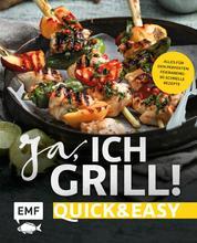 Ja, ich grill! – Quick and easy - Alles für den perfekten Feierabend: 30 schnelle Rezepte für Fleisch, Fisch und Gemüse