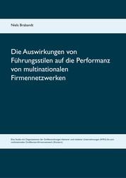 Die Auswirkungen von Führungsstilen auf die Performanz von multinationalen Firmennetzwerken - Eine Studie mit Organisationen der Größenordnungen kleinerer und mittlerer Unternehmungen (KMU) bis zum multinationalen Großkonzernfirmennetzwerk (Konzern).