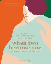 When two become one - Stärke und nähre deine Fruchtbarkeit. Rezepte, Yoga und Kräuter