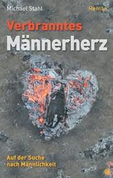 Verbranntes Männerherz - Auf der Suche nach Männlichkeit. Roman.