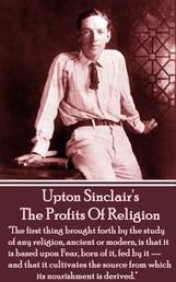 """The Profits of Religion - """"The first thing brought forth by the study of any religion, ancient or modern, is that it is based upon Fear, born of it, fed by it — and that it cultivates the source from which its nourishment is derived."""""""
