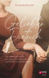 Geliebter Dietrich - Die Liebesgeschichte von Dietrich Bonhoeffer und Maria von Wedemeyer - ein Roman