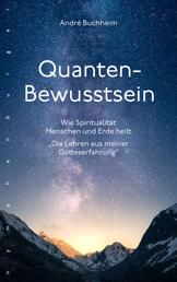 """Quanten-Bewusstsein - Wie Spiritualität Menschen und Erde heilt """"Die Lehren aus meiner Gotteserfahrung"""""""