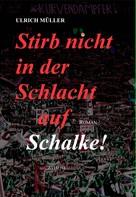 Ulrich Müller: Stirb nicht in der Schlacht auf Schalke!