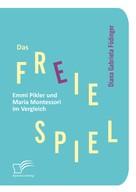 Diana Gabriela Födinger: Das freie Spiel: Emmi Pikler und Maria Montessori im Vergleich ★