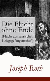 Die Flucht ohne Ende (Flucht aus russischer Kriegsgefangenschaft) - Biographischer Roman (Erster Weltkrieg)