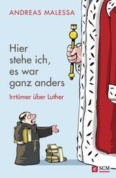 Hier stehe ich, es war ganz anders - Irrtümer über Luther