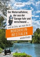Sabine Welte: Motorradtouren NRW: Der Moppedfahrer, der aus der Garage fuhr und verschwand und 66 Orte, wo man ihn in NRW wiederfindet
