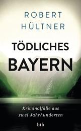 Tödliches Bayern - Kriminalfälle aus zwei Jahrhunderten