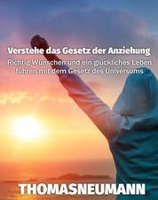 Verstehe das Gesetz der Anziehung - Richtig Wünschen und ein glückliches Leben führen mit dem Gesetz des Universums