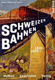 Schweizer Bahnen - Mythos, Geschichte, Politik