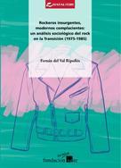 Fernán del Val Ripollés: Rockeros insurgentes, modernos complacientes: un análisis sociológico del rock en la Transición (1975-1985)