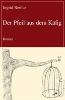 Ingrid Remus: Der Pfeil aus dem Käfig