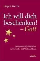 Jürgen Werth: Ich will dich beschenken! - Gott