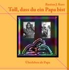 Bastian J. Kurz: Toll, dass du ein Papa bist!