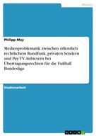 Philipp May: Medienproblematik zwischen öffentlich rechtlichem Rundfunk, privaten Sendern und Pay-TV Anbietern bei Übertragungsrechten für die Fußball Bundesliga