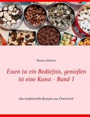 Essen ist ein Bedürfnis, genießen ist eine Kunst Band 1 - alte traditionelle Rezepte aus Österreich