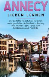 Annecy lieben lernen: Der perfekte Reiseführer für einen unvergesslichen Aufenthalt in Annecy inkl. Insider-Tipps, Tipps zum Geldsparen und Packliste