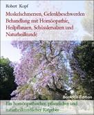 Robert Kopf: Muskelschmerzen, Gelenkbeschwerden Behandlung mit Homöopathie, Heilpflanzen, Schüsslersalzen und Naturheilkunde