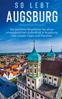 Kathrin Mössinger: So lebt Augsburg: Der perfekte Reiseführer für einen unvergesslichen Aufenthalt in Augsburg inkl. Insider-Tipps und Packliste