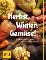 Herbst, Winter, Gemüse! - Überraschend neue Rezepte für Kürbis, Kohl und Knolle