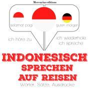 Indonesisch sprechen auf Reisen - Ich höre zu, ich wiederhole, ich spreche : Sprachmethode