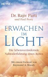 Erwachen im Licht - Die außergewöhnlichen Erlebnisse eines Arztes, der aus dem Jenseits zurückkehrte und zu einem neuen Leben fand