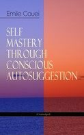 Émile Coué: SELF MASTERY THROUGH CONSCIOUS AUTOSUGGESTION (Unabridged)