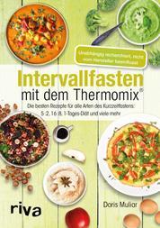 Intervallfasten mit dem Thermomix® - Die besten Rezepte für alle Arten des Kurzzeitfastens: 5:2, 16:8, 1-Tages-Diät und viele mehr