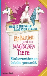 Pip Bartlett und die magischen Tiere 2 - Einhornzähmen leicht gemacht