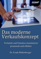 Das moderne Verkaufskonzept - Verkäufe und Umsätze maximieren - praxisnah und effektiv