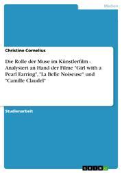 """Die Rolle der Muse im Künstlerfilm - Analysiert an Hand der Filme """"Girl with a Pearl Earring"""", """"La Belle Noiseuse"""" und """"Camille Claudel"""""""
