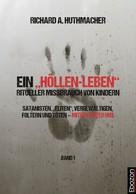 """Richard A. Huthmacher: Ein """"Höllen-Leben"""": ritueller Missbrauch von Kindern / Ein """"Höllen-Leben"""": ritueller Missbrauch von Kindern (Band 1)"""