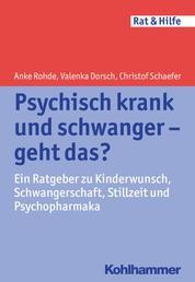 Psychisch krank und schwanger - geht das? - Ein Ratgeber zu Kinderwunsch, Schwangerschaft, Stillzeit und Psychopharmaka