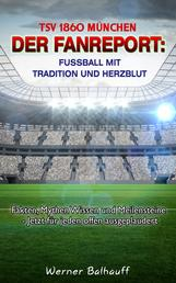TSV 1860 München – Von Tradition und Herzblut für den Fußball - Fakten, Mythen Wissen und Meilensteine - Jetzt für jeden offen ausgeplaudert