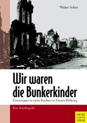 Wir waren die Bunkerkinder - Erinnerungen an meine Kindheit im Zweiten Weltkrieg