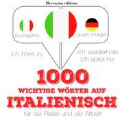 1000 wichtige Wörter auf Italienisch für die Reise und die Arbeit - Ich höre zu, ich wiederhole, ich spreche : Sprachmethode