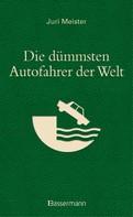 Juri Meister: Die dümmsten Autofahrer der Welt. Wenn Blödheit auf Selbstüberschätzung trifft ... ★★★