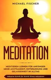MEDITATION - Meditieren lernen für Anfänger: Mehr Achtsamkeit, Entspannung: Inklusive Schritt für Schritt Stress reduzieren und Gelassenheit im Alltag: