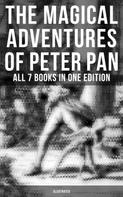 Barrie,J. M.;O'connor,Daniel;Herford,Oliver: The Magical Adventures of Peter Pan - All 7 Books in One Edition (Illustrated)
