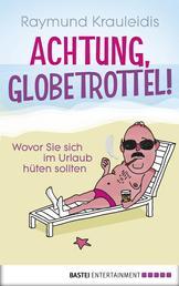 Achtung, Globetrottel! - Wovor Sie sich im Urlaub hüten sollten