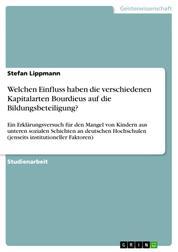 Welchen Einfluss haben die verschiedenen Kapitalarten Bourdieus auf die Bildungsbeteiligung? - Ein Erklärungsversuch für den Mangel von Kindern aus unteren sozialen Schichten an deutschen Hochschulen (jenseits institutioneller Faktoren)