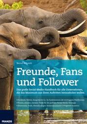 Freunde, Fans und Follower - Das große Social-Media-Handbuch für alle Unternehmen, die das Maximum aus ihren Auftritten herausholen wollen