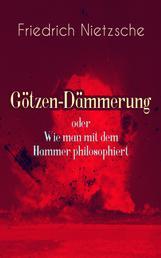 """Götzen-Dämmerung oder Wie man mit dem Hammer philosophiert - Das Problem des Sokrates + Die """"Vernunft"""" in der Philosophie + Moral als Widernatur + Die vier grossen Irrthümer + Die """"Verbesserer"""" der Menschheit + Was den Deutschen abgeht"""