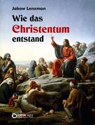 Jakow Lenzmann: Wie das Christentum entstand
