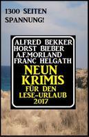 Alfred Bekker: Neun Krimis für den Lese-Urlaub 2017: 1300 Seiten Spannung!
