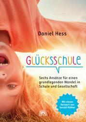 Glücksschule - Sechs Ansätze für einen grundlegenden Wandel in Schule und Gesellschaft - mit einem Vorwort von Gerald Hüther