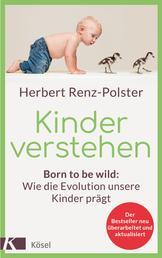 Kinder verstehen - Born to be wild: Wie die Evolution unsere Kinder prägt - Mit einem Vorwort von Remo Largo